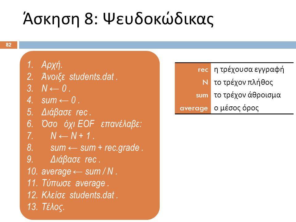 1.Αρχή. 2.Άνοιξε students.dat. 3.N ← 0. 4.sum ← 0. 5.Διάβασε rec. 6.Όσο όχι EOF επανέλαβε: 7. N ← N + 1. 8. sum ← sum + rec.grade. 9. Διάβασε rec. 10.