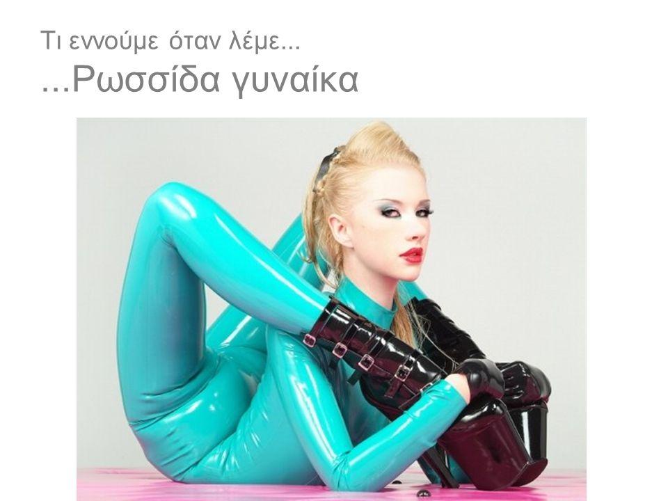 Τι εννούμε όταν λέμε......Ρωσσίδα γυναίκα