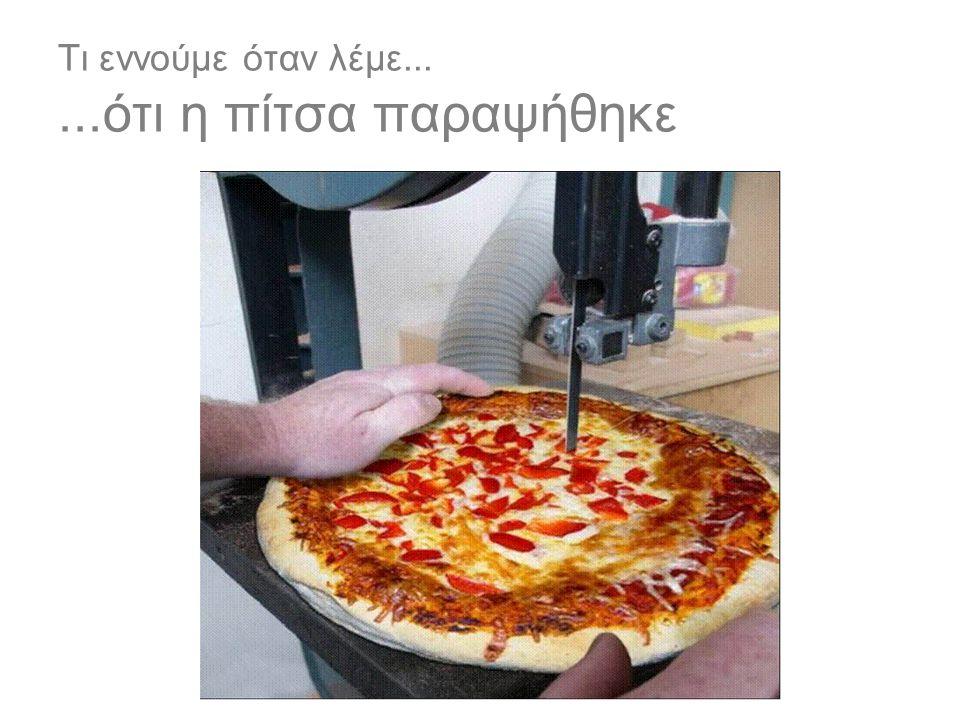 Τι εννούμε όταν λέμε......ότι η πίτσα παραψήθηκε