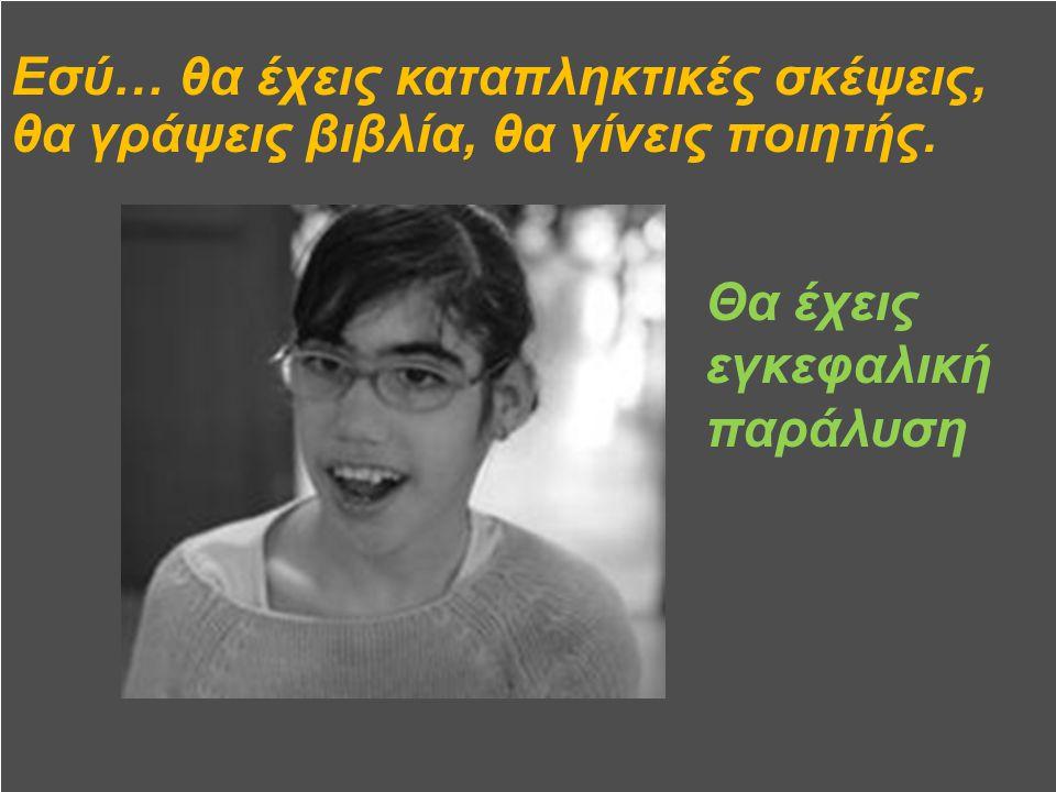 -Εσύ… θα είσαι πολύ ξεχωριστός στο σώμα σου και πολύ δημιουργικός όταν εκφράζεσαι… Θα έχεις αναπηρία στα άκρα