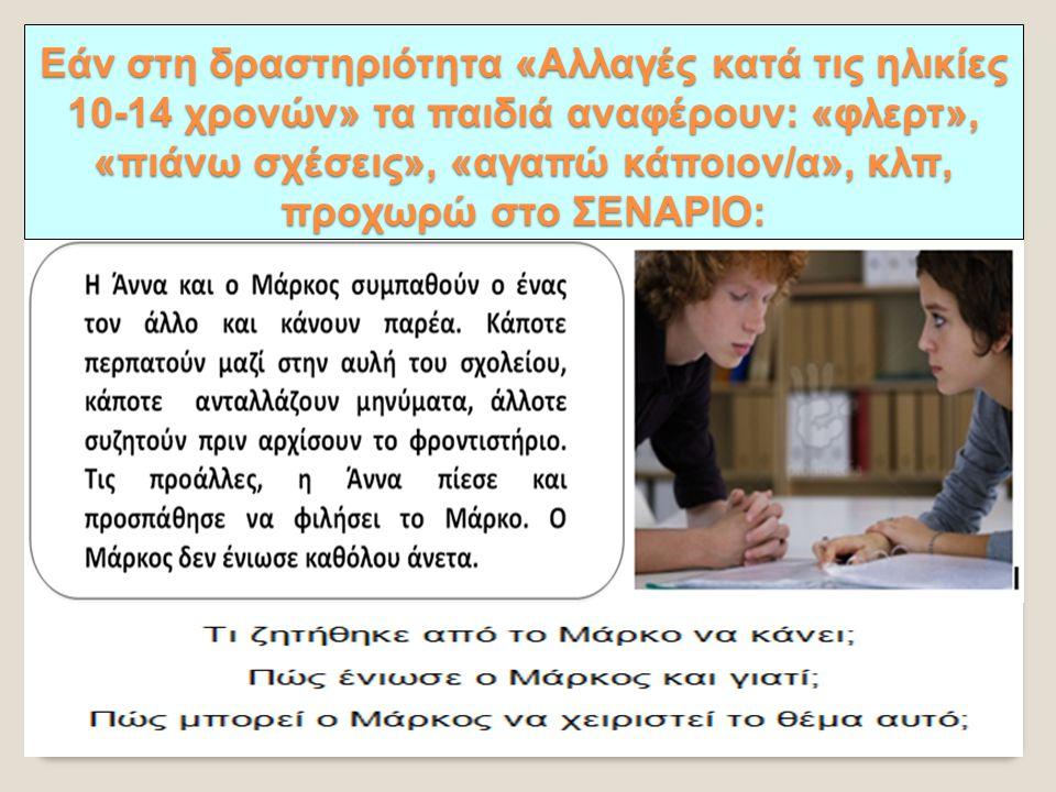 ΣΕΝΑΡΙΟ Εάν στη δραστηριότητα «Αλλαγές κατά τις ηλικίες 10-14 χρονών» τα παιδιά αναφέρουν: «φλερτ», «πιάνω σχέσεις», «αγαπώ κάποιον/α», κλπ, προχωρώ σ