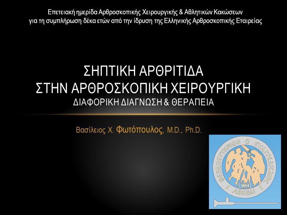 Βασίλειος Χ. Φωτόπουλος, M.D., Ph.D. ΣΗΠΤΙΚΗ ΑΡΘΡΙΤΙΔΑ ΣΤΗΝ ΑΡΘΡΟΣΚΟΠΙΚΗ ΧΕΙΡΟΥΡΓΙΚΗ ΔΙΑΦΟΡΙΚΗ ΔΙΑΓΝΩΣΗ & ΘΕΡΑΠΕΙΑ Επετειακή ημερίδα Αρθροσκοπικής Χει