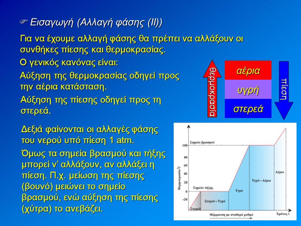 Για να έχουμε αλλαγή φάσης θα πρέπει να αλλάξουν οι συνθήκες πίεσης και θερμοκρασίας.  Εισαγωγή (Αλλαγή φάσης (ΙΙ)) Ο γενικός κανόνας είναι: Αύξηση τ