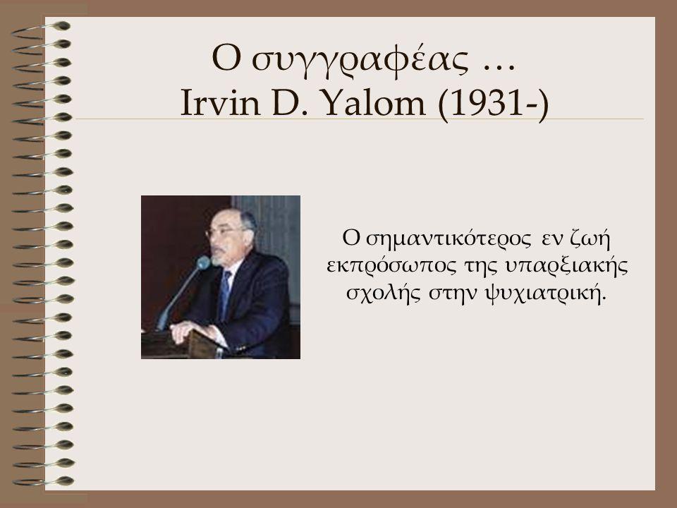 Ο συγγραφέας … Irvin D. Yalom (1931-) Ο σημαντικότερος εν ζωή εκπρόσωπος της υπαρξιακής σχολής στην ψυχιατρική.