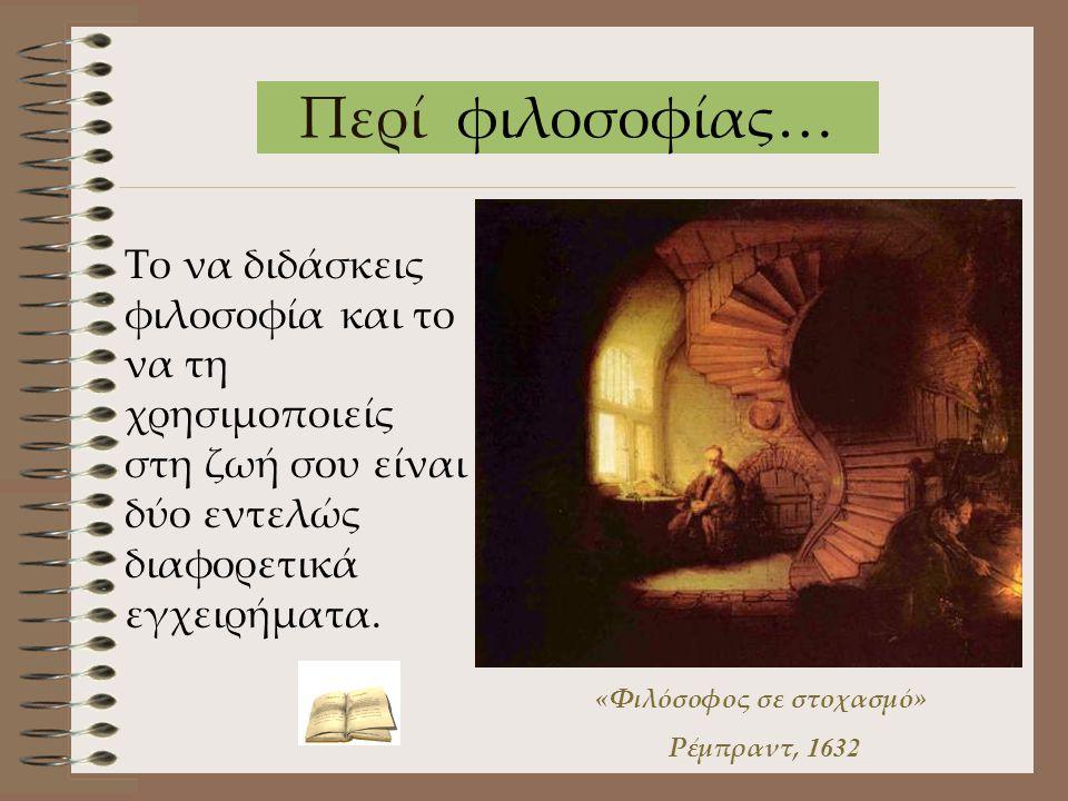 Περί φιλοσοφίας… Το να διδάσκεις φιλοσοφία και το να τη χρησιμοποιείς στη ζωή σου είναι δύο εντελώς διαφορετικά εγχειρήματα. «Φιλόσοφος σε στοχασμό» Ρ