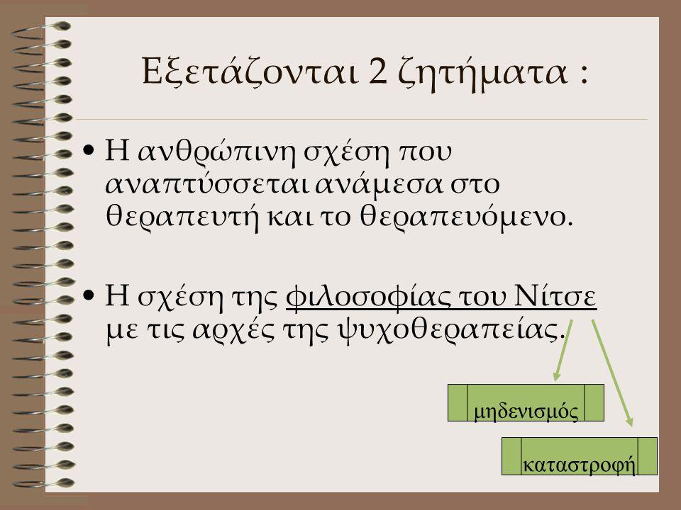 Εξετάζονται 2 ζητήματα : •Η•Η ανθρώπινη σχέση που αναπτύσσεται ανάμεσα στο θεραπευτή και το θεραπευόμενο. •Η•Η σχέση της φιλοσοφίας του Νίτσε με τις α
