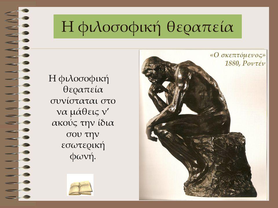 Η φιλοσοφική θεραπεία Η φιλοσοφική θεραπεία συνίσταται στο να μάθεις ν' ακούς την ίδια σου την εσωτερική φωνή. «Ο σκεπτόμενος» 1880, Ροντέν