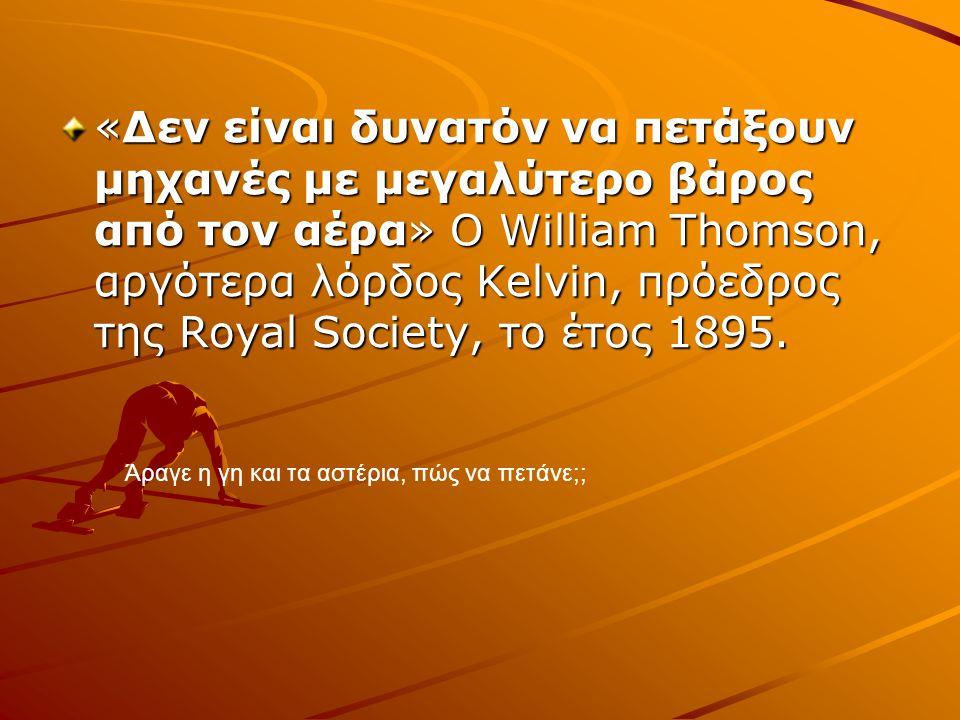 «Δεν είναι δυνατόν να πετάξουν μηχανές με μεγαλύτερο βάρος από τον αέρα» Ο William Thomson, αργότερα λόρδος Kelvin, πρόεδρος της Royal Society, το έτο