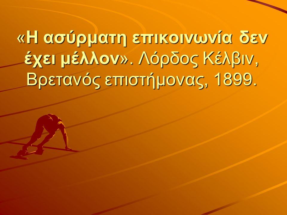 «H ασύρματη επικοινωνία δεν έχει μέλλον». Λόρδος Κέλβιν, Βρετανός επιστήμονας, 1899.