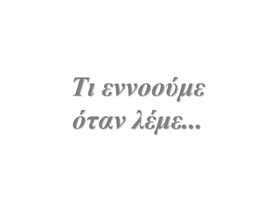 Τι εννοούμε όταν λέμε...