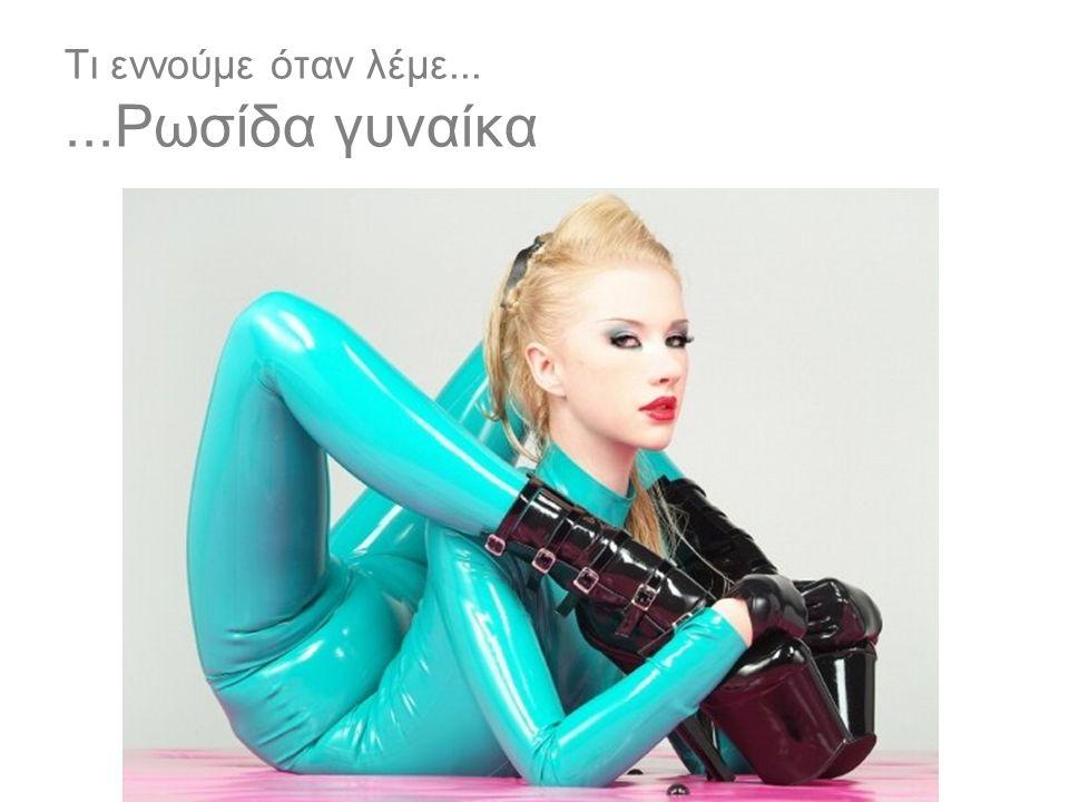 Τι εννούμε όταν λέμε......Ρωσίδα γυναίκα