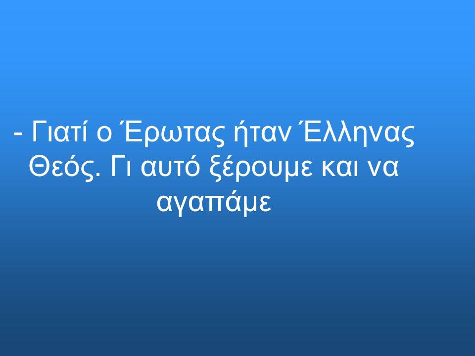 - Γιατί ο Έρωτας ήταν Έλληνας Θεός. Γι αυτό ξέρουμε και να αγαπάμε