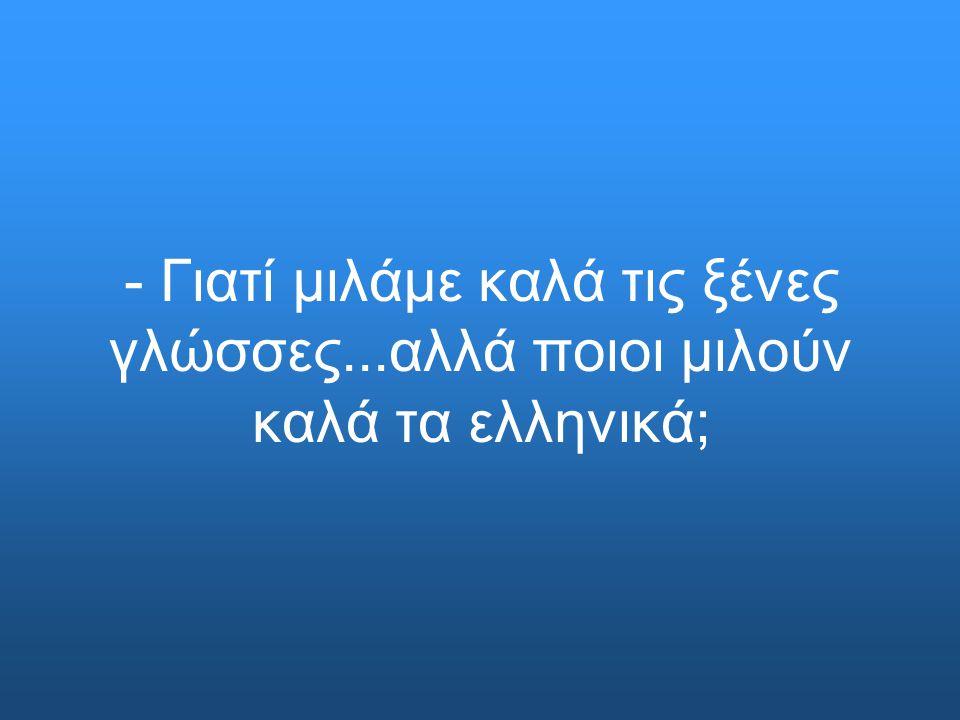 - Γιατί μιλάμε καλά τις ξένες γλώσσες...αλλά ποιοι μιλούν καλά τα ελληνικά;