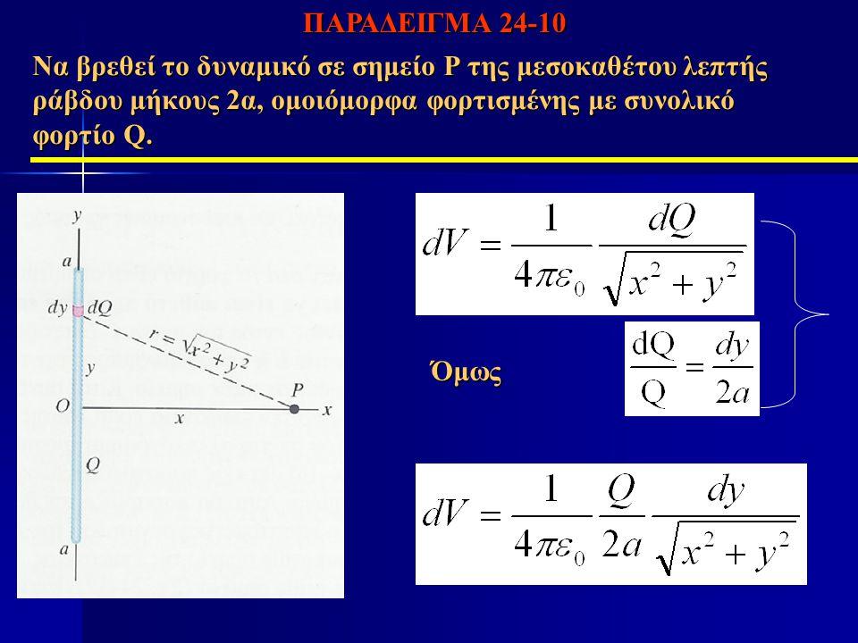 Να βρεθεί το δυναμικό σε σημείο Ρ της μεσοκαθέτου λεπτής ράβδου μήκους 2α, ομοιόμορφα φορτισμένης με συνολικό φορτίο Q. Όμως ΠΑΡΑΔΕΙΓΜΑ 24-10