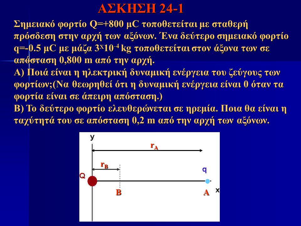ΑΣΚΗΣΗ 24-1 Σημειακό φορτίο Q=+800 μC τοποθετείται με σταθερή πρόσδεση στην αρχή των αξόνων. Ένα δεύτερο σημειακό φορτίο q=-0.5 μC με μάζα 3 X 10 -4 k