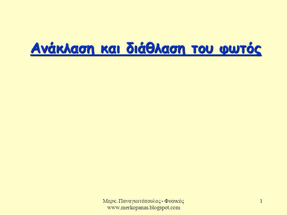 Μερκ. Παναγιωτόπουλος - Φυσικός www.merkopanas.blogspot.com 1 Ανάκλαση και διάθλαση του φωτός Ανάκλαση και διάθλαση του φωτός