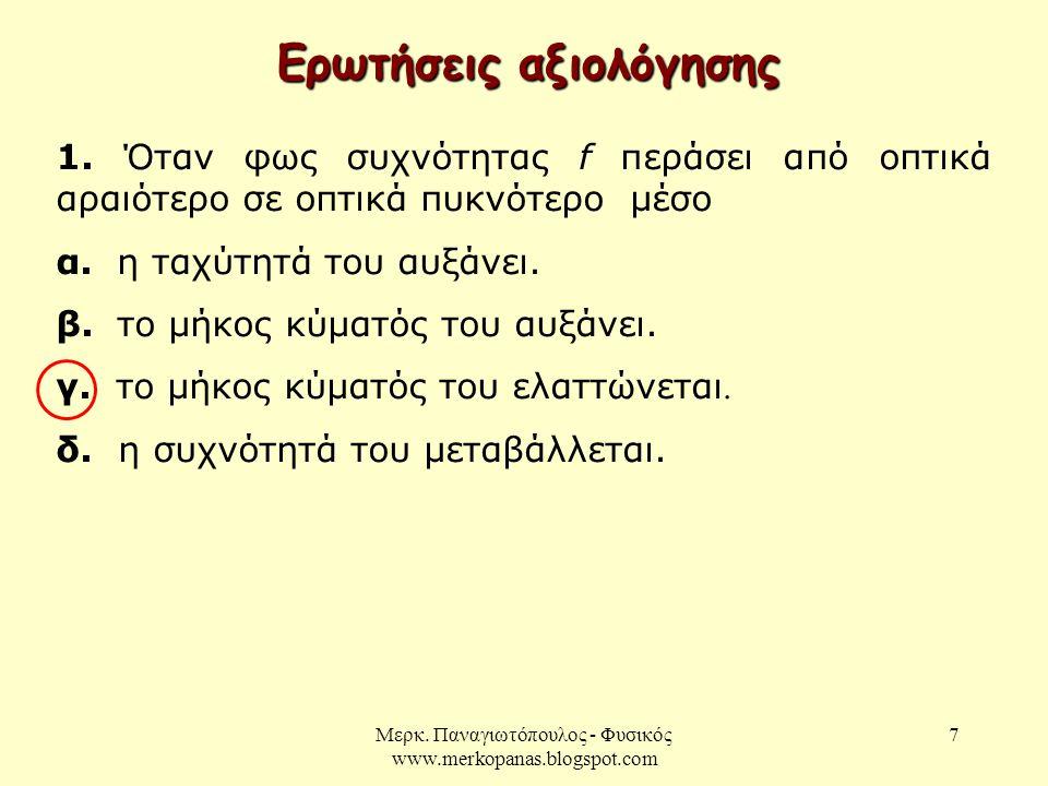 Μερκ. Παναγιωτόπουλος - Φυσικός www.merkopanas.blogspot.com 7 Ερωτήσεις αξιολόγησης 1. Όταν φως συχνότητας f περάσει από οπτικά αραιότερο σε οπτικά πυ