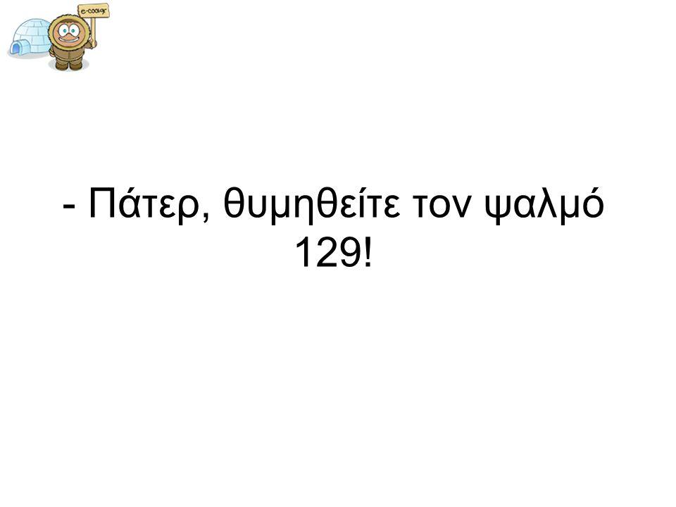 - Πάτερ, θυμηθείτε τον ψαλμό 129!