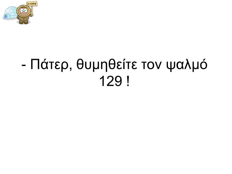 - Πάτερ, θυμηθείτε τον ψαλμό 129 !