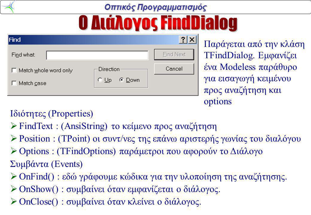 Οπτικός Προγραμματισμός Ιδιότητες (Properties)  FindText : (AnsiString) το κείμενο προς αναζήτηση  ReplaceText : (AnsiString) το κείμενο για αντικατάσταση  Position : (TPoint) οι συντ/νες της επάνω αριστερής γωνίας του διαλόγου  Options : (TFindOptions) παράμετροι που αφορούν το Διάλογο Συμβάντα (Events) : OnFind(), OnReplace(), OnShow(), OnClose() : Παράγεται από την κλάση TReplaceDialog.