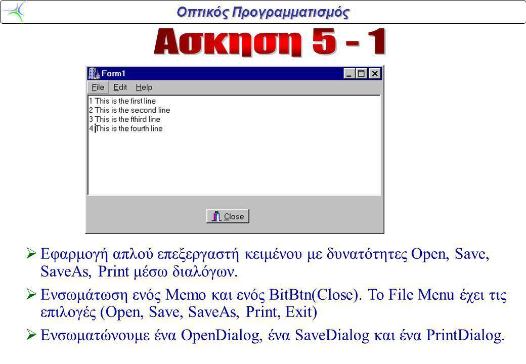 Οπτικός Προγραμματισμός #include AnsiString fn= ; void __fastcall TForm1 ::Open1Click(TObject *Sender) {if (OpenDialog1->Execute()) { fn=OpenDialog1->FileName; Memo1->Lines->LoadFromFile(fn);}} void __fastcall TForm1::Save1Click(TObject *Sender) {if (fn.IsEmpty()) MessageBox(NULL, No Filename , ,MB_OK); else {Memo1->Lines->SaveToFile(fn);}} void __fastcall TForm1::Exit1Click(TObject *Sender) {Form1->Close();} void __fastcall TForm1::SaveAs1Click(TObject *Sender) {if (SaveDialog1->Execute()) { fn=SaveDialog1->FileName; Memo1->Lines->SaveToFile(fn);}} void __fastcall TForm1::Print1Click(TObject *Sender) {if (PrintDialog1->Execute()) { TPrinter* Prntr = Printer(); TRect r=Rect(200,200,Prntr->PageWidth- 200,Prntr->PageHeight-200); Prntr->BeginDoc(); Prntr->Canvas->TextRect(r, 200, 200, Memo1->Lines->Text); Prntr->EndDoc(); }}