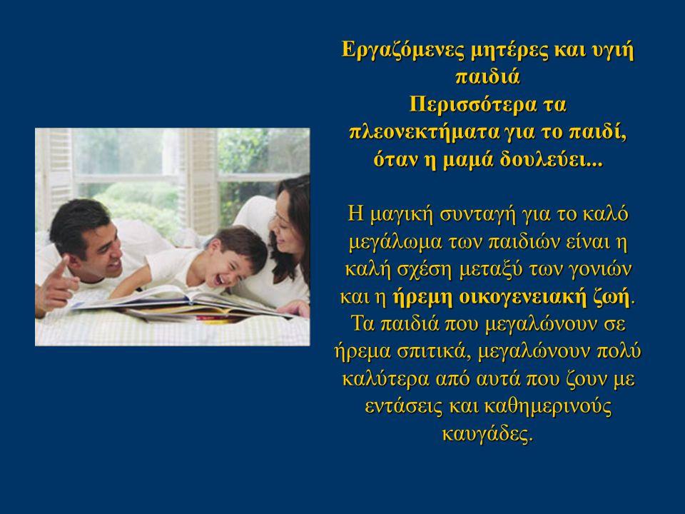 Εργαζόμενες μητέρες και υγιή παιδιά Περισσότερα τα πλεονεκτήματα για το παιδί, όταν η μαμά δουλεύει... Η μαγική συνταγή για το καλό μεγάλωμα των παιδι