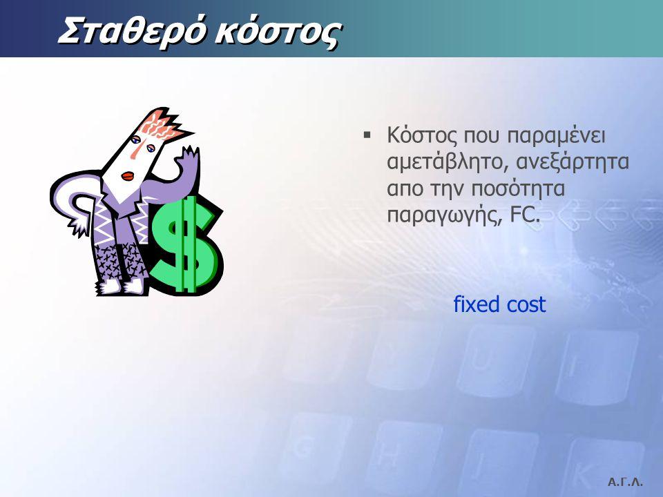 Α.Γ.Λ. Μεταβλητό κόστος  Κόστος που μεταβάλλεται ανάλογα με την ποσότητα παραγωγής, VC. variable cost