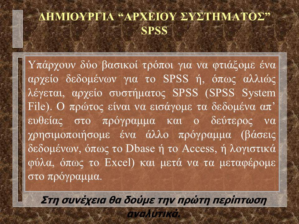 ΔΗΜΙΟΥΡΓΙΑ ΑΡΧΕΙΟΥ ΣΥΣΤΗΜΑΤΟΣ SPSS Υπάρχουν δύο βασικοί τρόποι για να φτιάξομε ένα αρχείο δεδομένων για το SPSS ή, όπως αλλιώς λέγεται, αρχείο συστήματος SPSS (SPSS System File).