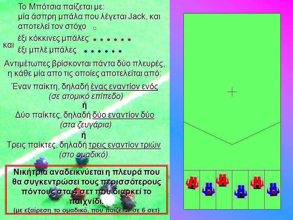 To Μπότσια παίζεται με: μία άσπρη μπάλα που λέγεται Jack, και αποτελεί τον στόχο Αντιμέτωπες βρίσκονται πάντα δύο πλευρές, η κάθε μία απο τις οποίες α