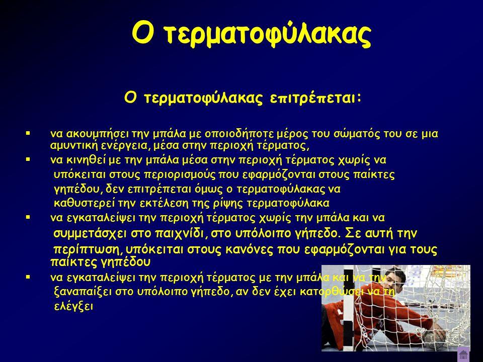 Ο τερματοφύλακας Ο τερματοφύλακας επιτρέπεται:  να ακουμπήσει την μπάλα με οποιοδήποτε μέρος του σώματός του σε μια αμυντική ενέργεια, μέσα στην περι