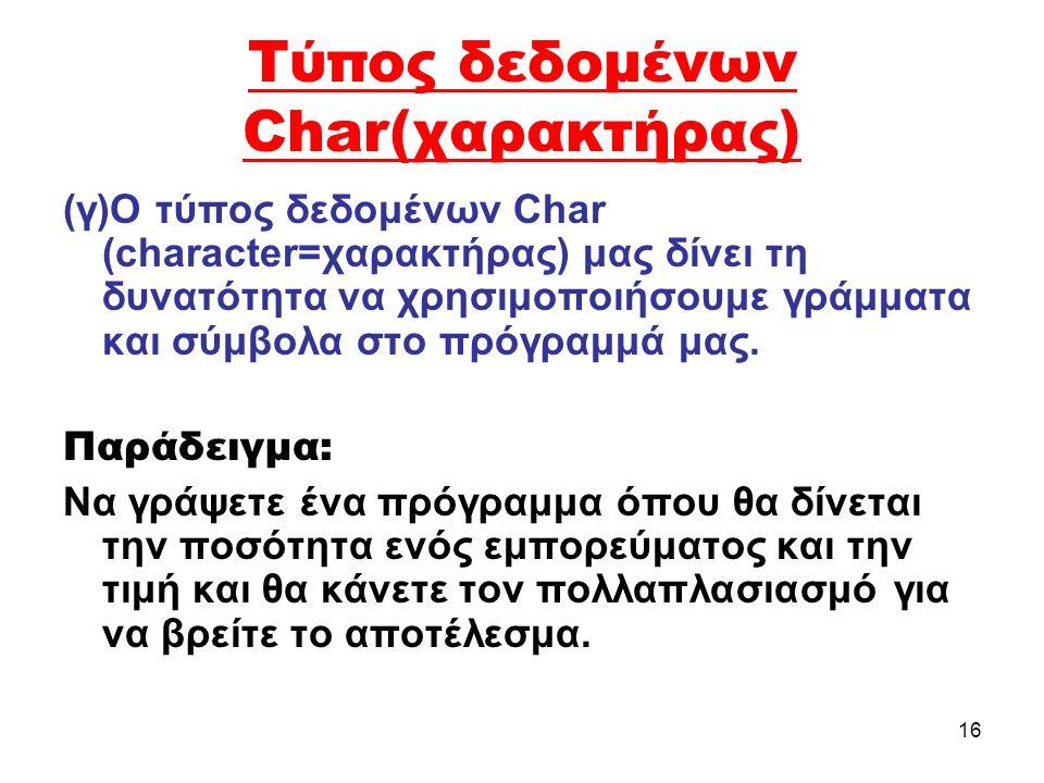 16 Τύπος δεδομένων Char(χαρακτήρας) (γ)Ο τύπος δεδομένων Char (character=χαρακτήρας) μας δίνει τη δυνατότητα να χρησιμοποιήσουμε γράμματα και σύμβολα στο πρόγραμμά μας.