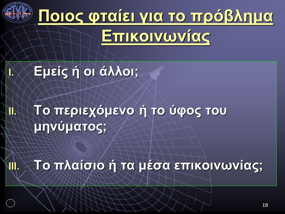 18 Ποιος φταίει για το πρόβλημα Επικοινωνίας I. Εμείς ή οι άλλοι; II. Το περιεχόμενο ή το ύφος του μηνύματος; III. Το πλαίσιο ή τα μέσα επικοινωνίας;