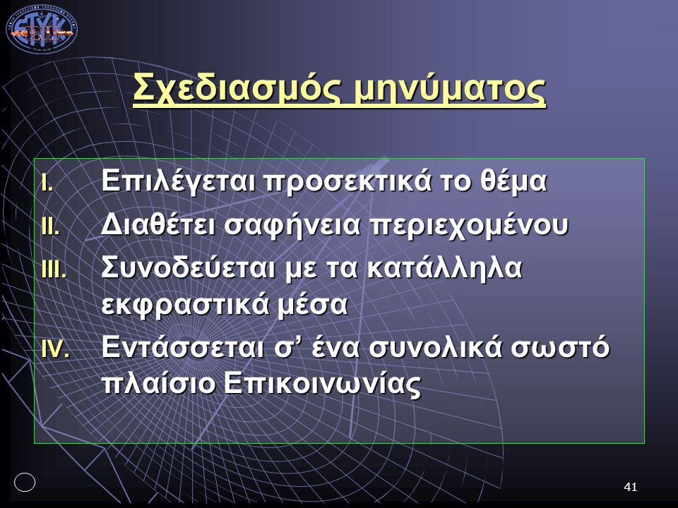 41 Σχεδιασμός μηνύματος I. Επιλέγεται προσεκτικά το θέμα II. Διαθέτει σαφήνεια περιεχομένου III. Συνοδεύεται με τα κατάλληλα εκφραστικά μέσα IV. Εντάσ