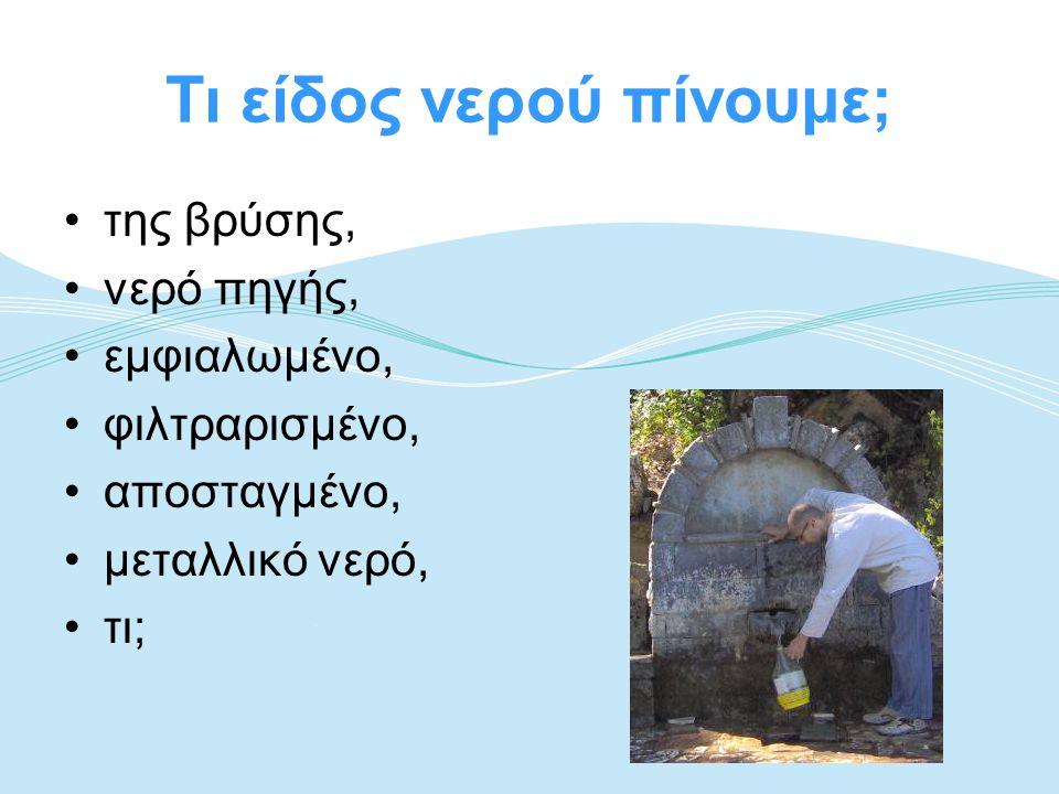 Τι είδος νερού πίνουμε; •της βρύσης, •νερό πηγής, •εμφιαλωμένο, •φιλτραρισμένο, •αποσταγμένο, •μεταλλικό νερό, •τι;