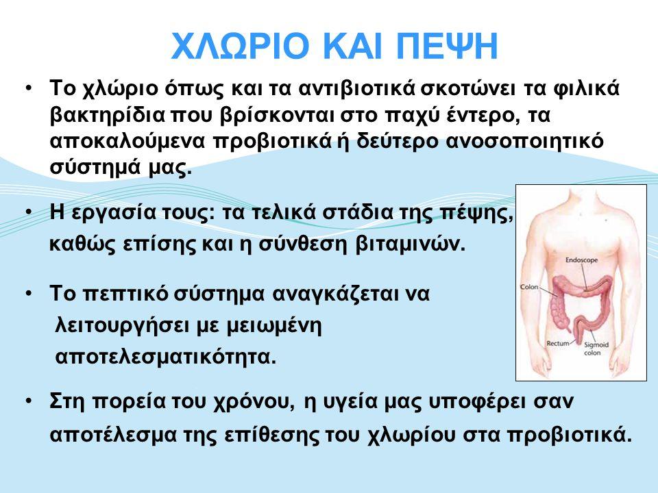ΧΛΩΡΙΟ ΚΑΙ ΠΕΨΗ •Το χλώριο όπως και τα αντιβιοτικά σκοτώνει τα φιλικά βακτηρίδια που βρίσκονται στο παχύ έντερο, τα αποκαλούμενα προβιοτικά ή δεύτερο
