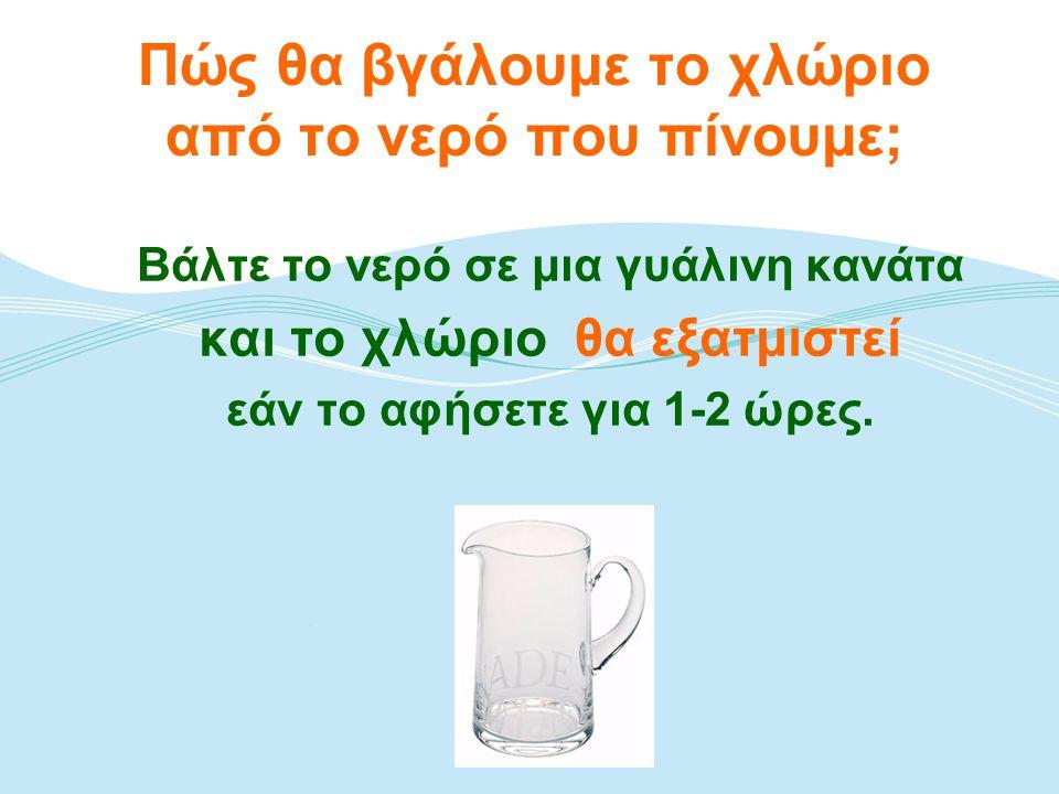 Πώς θα βγάλουμε το χλώριο από το νερό που πίνουμε; Βάλτε το νερό σε μια γυάλινη κανάτα και το χλώριο θα εξατμιστεί εάν το αφήσετε για 1-2 ώρες.