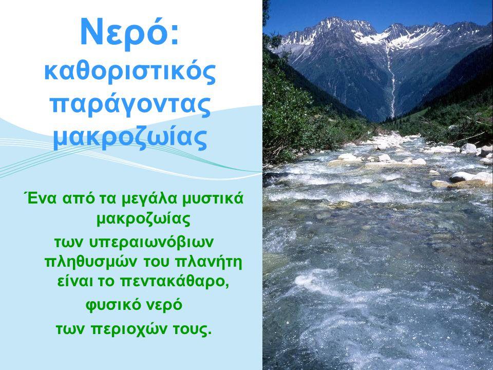 Νερό: καθοριστικός παράγοντας μακροζωίας Ένα από τα μεγάλα μυστικά μακροζωίας των υπεραιωνόβιων πληθυσμών του πλανήτη είναι το πεντακάθαρο, φυσικό νερ