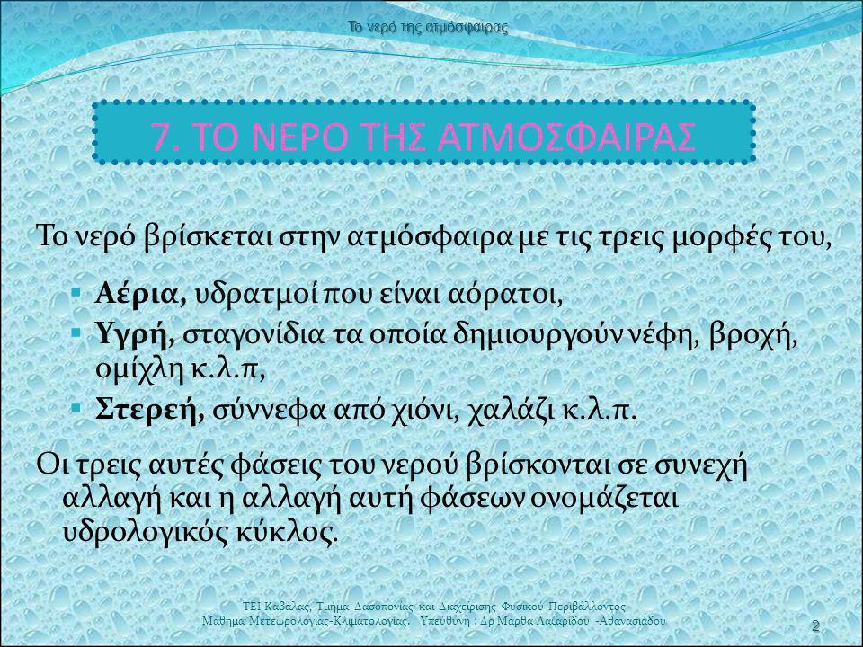 7. ΤΟ ΝΕΡΟ ΤΗΣ ΑΤΜΟΣΦΑΙΡΑΣ Το νερό βρίσκεται στην ατμόσφαιρα με τις τρεις μορφές του,  Αέρια, υδρατμοί που είναι αόρατοι,  Υγρή, σταγονίδια τα οποία