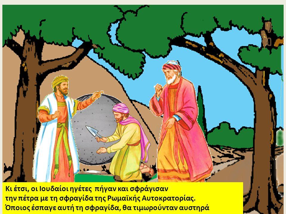 Κι έτσι, οι Ιουδαίοι ηγέτες πήγαν και σφράγισαν την πέτρα με τη σφραγίδα της Ρωμαϊκής Αυτοκρατορίας. Όποιος έσπαγε αυτή τη σφραγίδα, θα τιμωρούνταν αυ