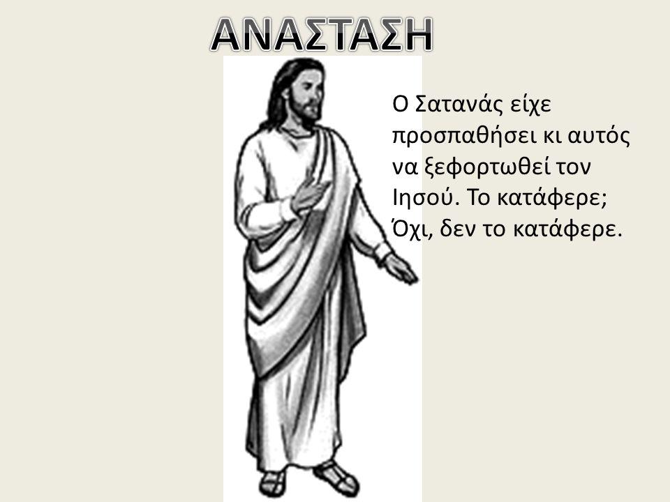 Ο Σατανάς είχε προσπαθήσει κι αυτός να ξεφορτωθεί τον Ιησού. Το κατάφερε; Όχι, δεν το κατάφερε.