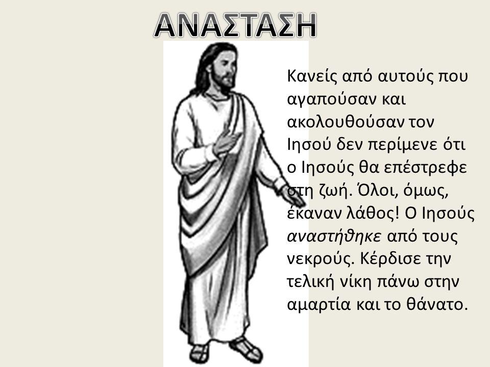 Κανείς από αυτούς που αγαπούσαν και ακολουθούσαν τον Ιησού δεν περίμενε ότι ο Ιησούς θα επέστρεφε στη ζωή. Όλοι, όμως, έκαναν λάθος! Ο Ιησούς αναστήθη