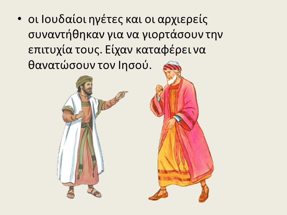 • οι Ιουδαίοι ηγέτες και οι αρχιερείς συναντήθηκαν για να γιορτάσουν την επιτυχία τους. Είχαν καταφέρει να θανατώσουν τον Ιησού.