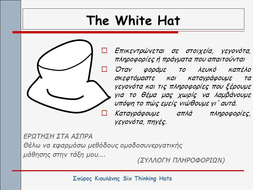 The White Hat  Επικεντρώνεται σε στοιχεία, γεγονότα, πληροφορίες ή πράγματα που απαιτούνται  Όταν φοράμε το λευκό καπέλο σκεφτόμαστε και καταγράφουμ