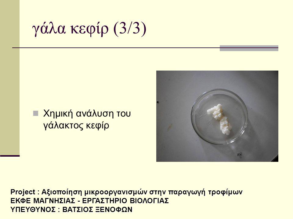 γάλα κεφίρ (3/3)  Χημική ανάλυση του γάλακτος κεφίρ Project : Αξιοποίηση μικροοργανισμών στην παραγωγή τροφίμων ΕΚΦΕ ΜΑΓΝΗΣΙΑΣ - ΕΡΓΑΣΤΗΡΙΟ ΒΙΟΛΟΓΙΑΣ