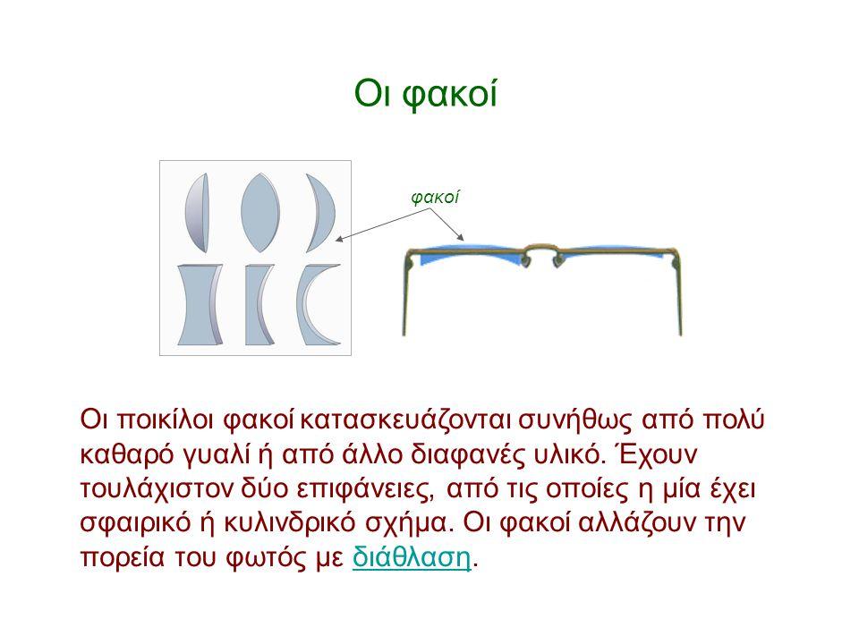 Οι φακοί Οι ποικίλοι φακοί κατασκευάζονται συνήθως από πολύ καθαρό γυαλί ή από άλλο διαφανές υλικό. Έχουν τουλάχιστον δύο επιφάνειες, από τις οποίες η