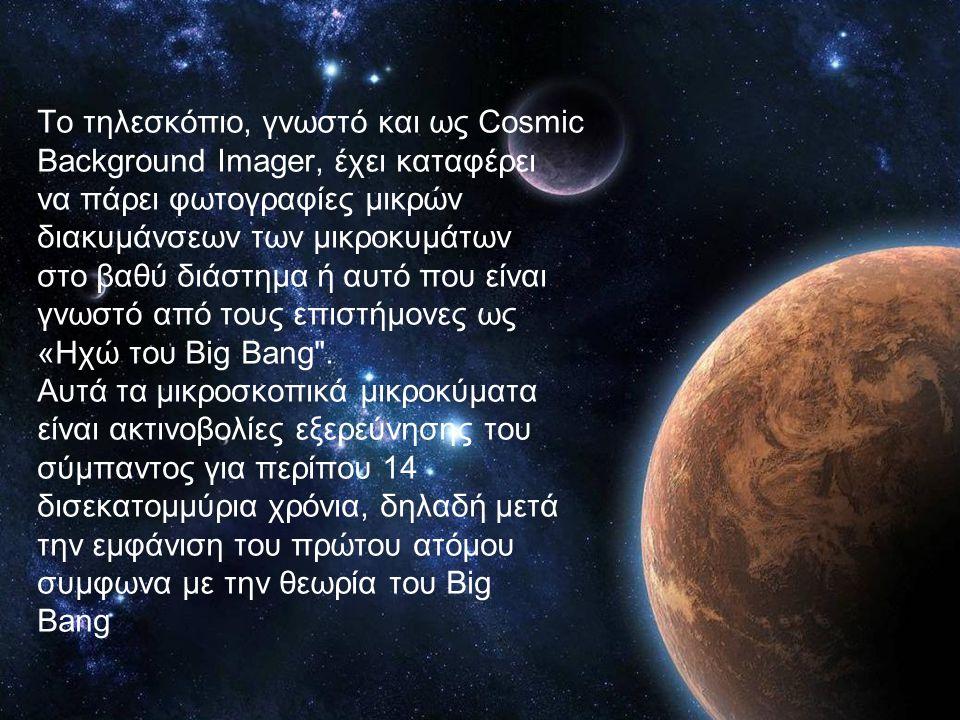Το τηλεσκόπιο, γνωστό και ως Cosmic Background Imager, έχει καταφέρει να πάρει φωτογραφίες μικρών διακυμάνσεων των μικροκυμάτων στο βαθύ διάστημα ή αυ