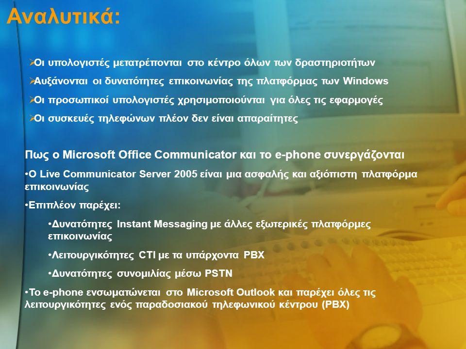 Αναλυτικά:  Οι υπολογιστές μετατρέπονται στο κέντρο όλων των δραστηριοτήτων  Αυξάνονται οι δυνατότητες επικοινωνίας της πλατφόρμας των Windows  Οι προσωπικοί υπολογιστές χρησιμοποιούνται για όλες τις εφαρμογές  Οι συσκευές τηλεφώνων πλέον δεν είναι απαραίτητες Πως ο Microsoft Office Communicator και το e-phone συνεργάζονται •Ο Live Communicator Server 2005 είναι μια ασφαλής και αξιόπιστη πλατφόρμα επικοινωνίας •Επιπλέον παρέχει: •Δυνατότητες Instant Messaging με άλλες εξωτερικές πλατφόρμες επικοινωνίας •Λειτουργικότητες CTI με τα υπάρχοντα PBX •Δυνατότητες συνομιλίας μέσω PSTN •Το e-phone ενσωματώνεται στο Microsoft Outlook και παρέχει όλες τις λειτουργικότητες ενός παραδοσιακού τηλεφωνικού κέντρου (PBX)