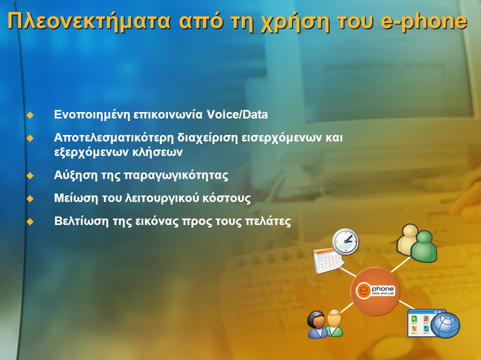 Πλεονεκτήματα από τη χρήση του e-phone   Ενοποιημένη επικοινωνία Voice/Data   Αποτελεσματικότερη διαχείριση εισερχόμενων και εξερχόμενων κλήσεων   Αύξηση της παραγωγικότητας   Μείωση του λειτουργικού κόστους   Βελτίωση της εικόνας προς τους πελάτες