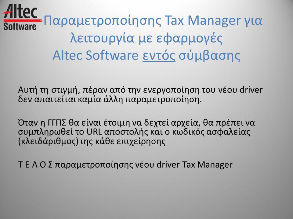 Παραμετροποίησης Tax Manager για λειτουργία με εφαρμογές Altec Software εντός σύμβασης Αυτή τη στιγμή, πέραν από την ενεργοποίηση του νέου driver δεν