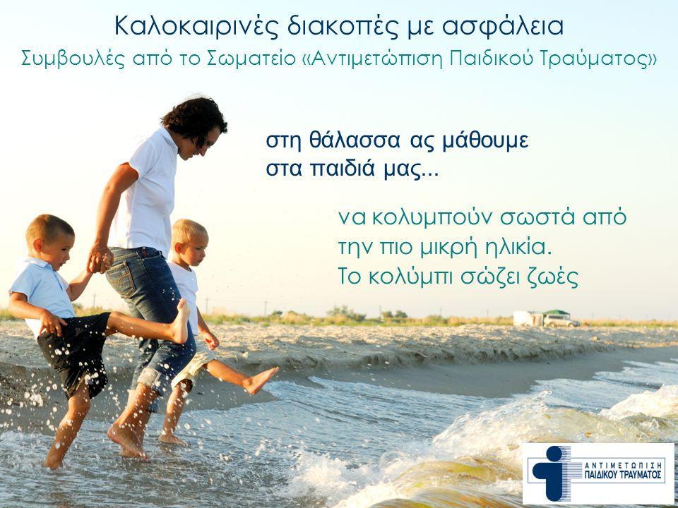 Καλοκαιρινές διακοπές με ασφάλεια Συμβουλές από το Σωματείο «Αντιμετώπιση Παιδικού Τραύματος» να κολυμπούν σωστά από την πιο μικρή ηλικία. Το κολύμπι